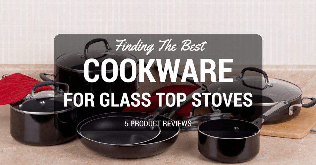 Best Cookware For Gl Top Stoves 2018